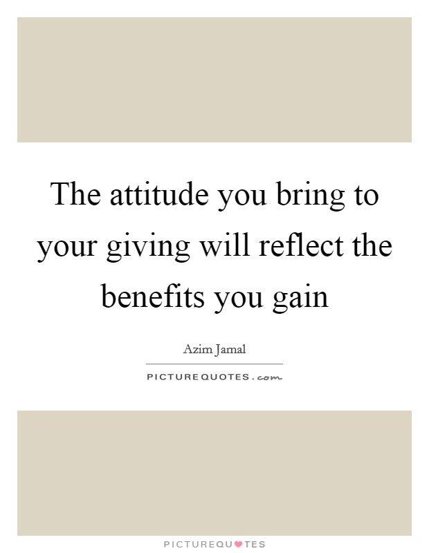 The attitude you bring to your giving will reflect the benefits you gain Picture Quote #1