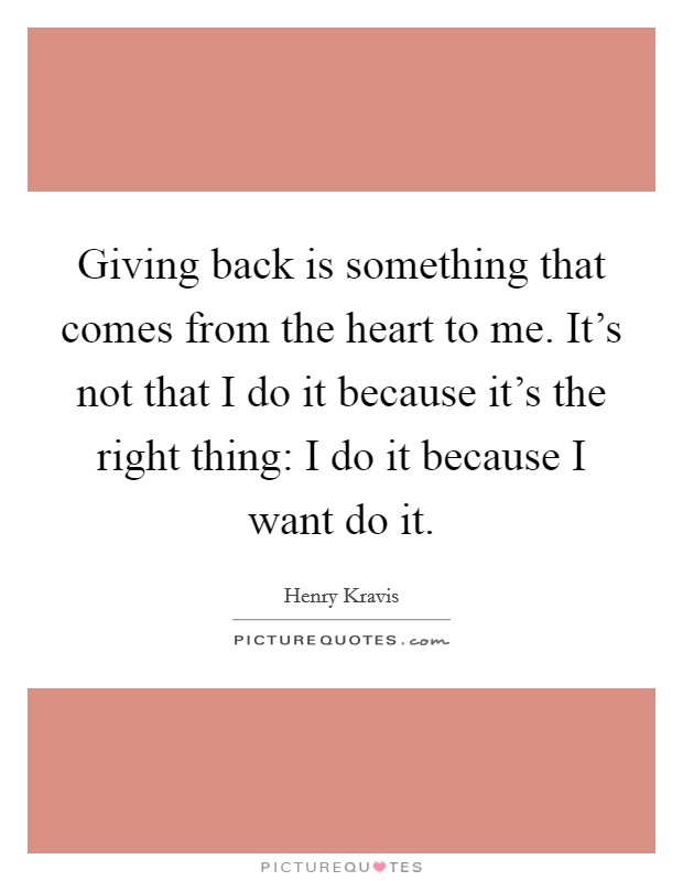 Giving back is something that comes from the heart to me. It's not that I do it because it's the right thing: I do it because I want do it Picture Quote #1