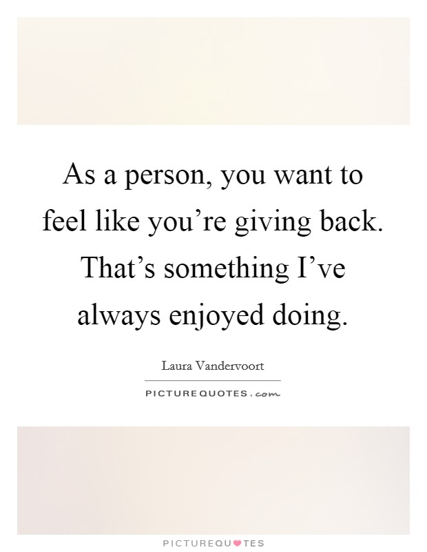 As a person, you want to feel like you're giving back. That's something I've always enjoyed doing. Picture Quote #1