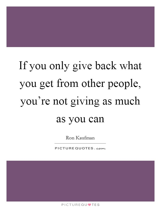If you only give back what you get from other people, you're not giving as much as you can Picture Quote #1