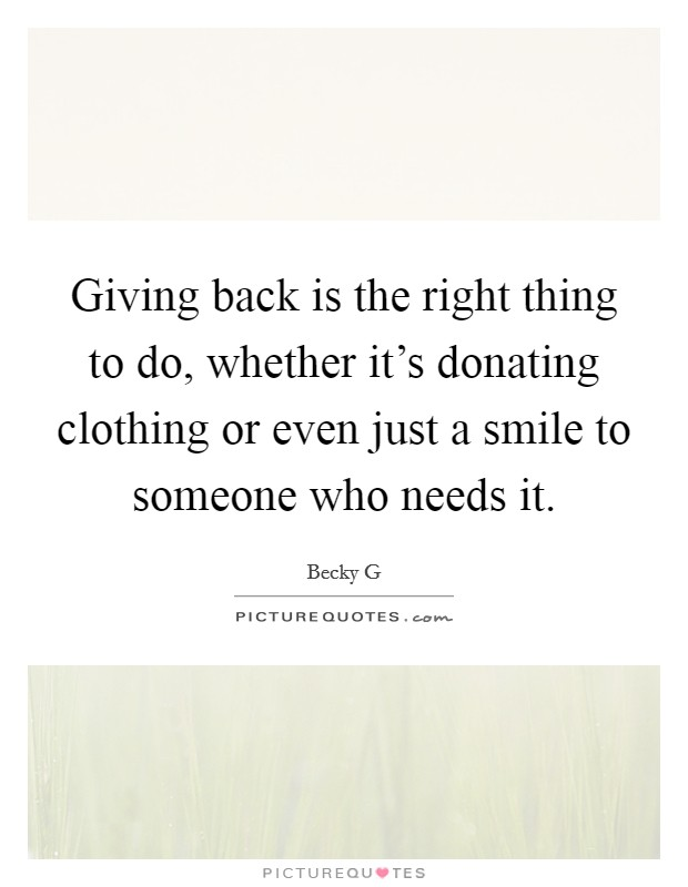 Giving back is the right thing to do, whether it's donating clothing or even just a smile to someone who needs it Picture Quote #1