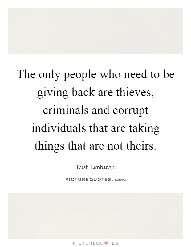 The only people who need to be giving back are thieves, criminals and corrupt individuals that are taking things that are not theirs Picture Quote #1