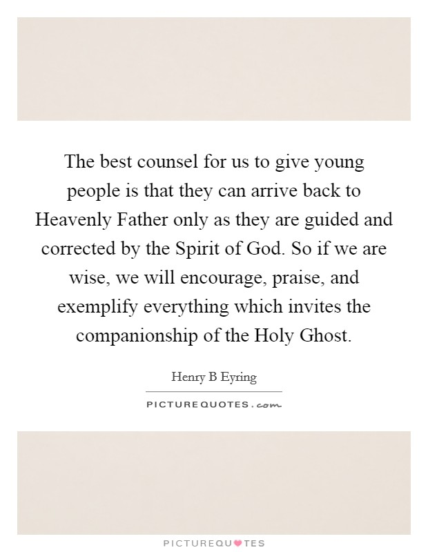 The best counsel for us to give young people is that they can arrive back to Heavenly Father only as they are guided and corrected by the Spirit of God. So if we are wise, we will encourage, praise, and exemplify everything which invites the companionship of the Holy Ghost Picture Quote #1