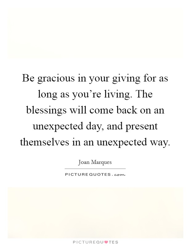 Be gracious in your giving for as long as you're living. The blessings will come back on an unexpected day, and present themselves in an unexpected way Picture Quote #1
