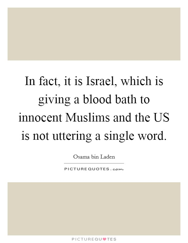 In fact, it is Israel, which is giving a blood bath to innocent Muslims and the US is not uttering a single word Picture Quote #1