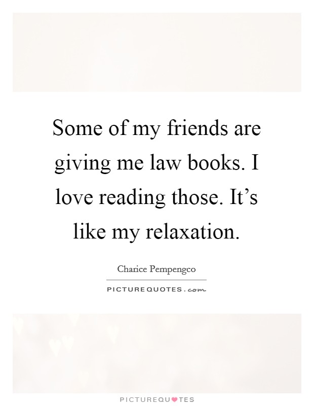 Some of my friends are giving me law books. I love reading those. It's like my relaxation Picture Quote #1