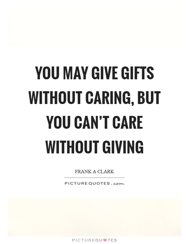 You may give gifts without caring, but you can't care without giving Picture Quote #1
