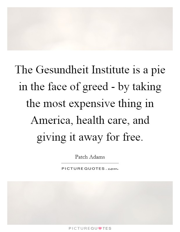 The Gesundheit Institute is a pie in the face of greed - by taking the most expensive thing in America, health care, and giving it away for free Picture Quote #1