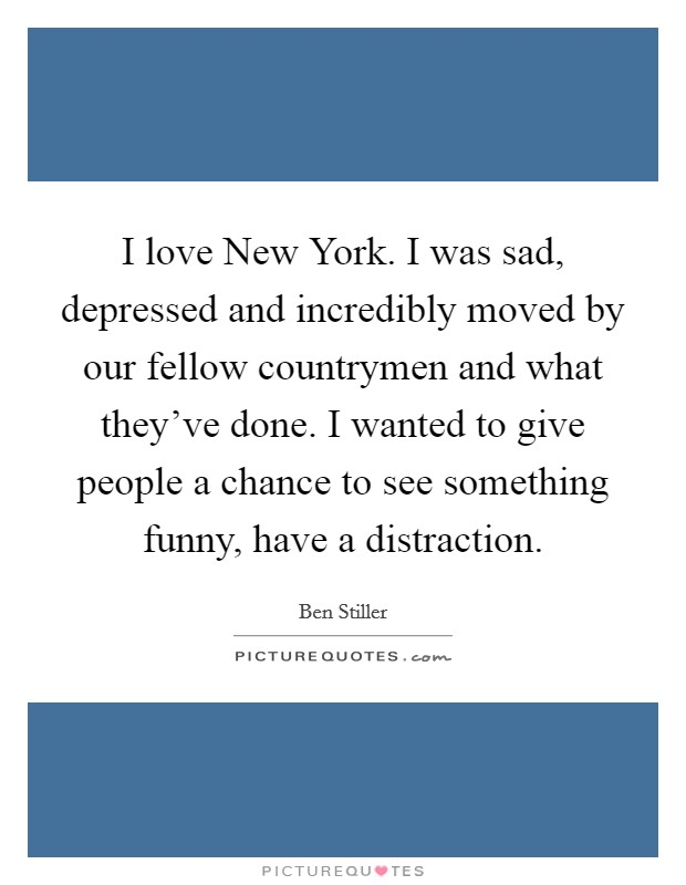 I love New York. I was sad, depressed and incredibly moved by our fellow countrymen and what they've done. I wanted to give people a chance to see something funny, have a distraction Picture Quote #1