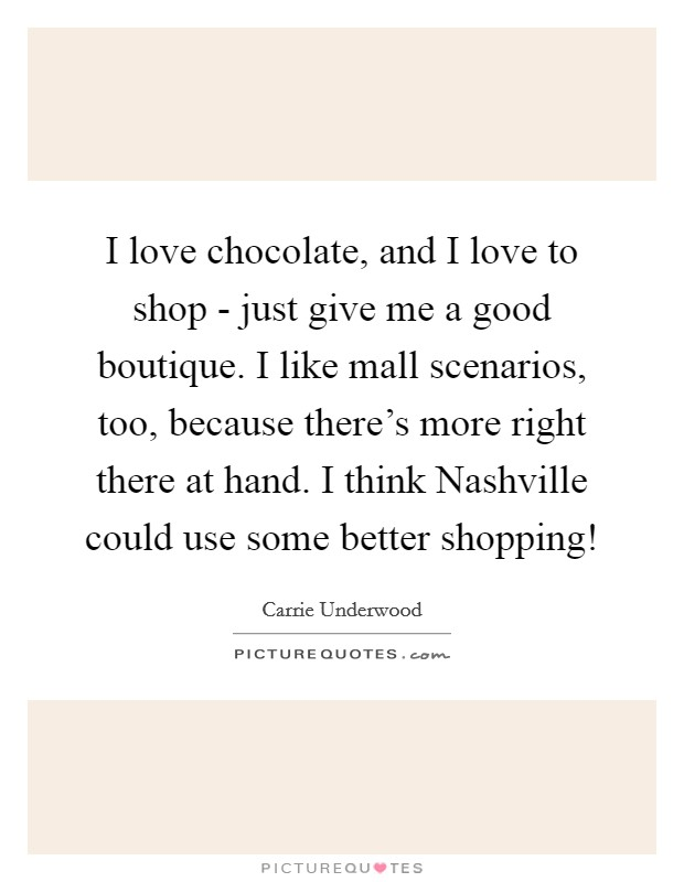 I love chocolate, and I love to shop - just give me a good boutique. I like mall scenarios, too, because there's more right there at hand. I think Nashville could use some better shopping! Picture Quote #1
