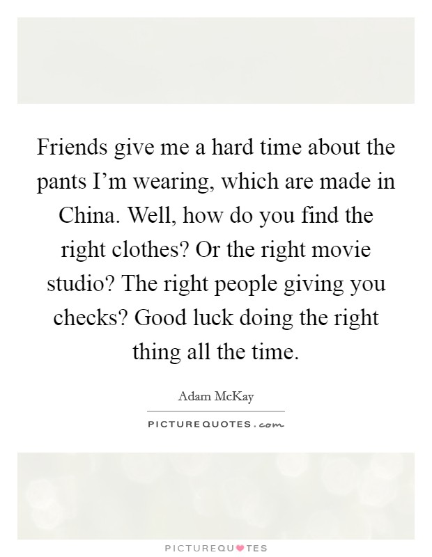 Friends give me a hard time about the pants I'm wearing, which are made in China. Well, how do you find the right clothes? Or the right movie studio? The right people giving you checks? Good luck doing the right thing all the time Picture Quote #1