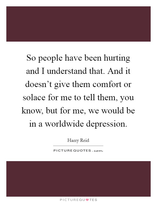 So people have been hurting and I understand that. And it doesn't give them comfort or solace for me to tell them, you know, but for me, we would be in a worldwide depression. Picture Quote #1
