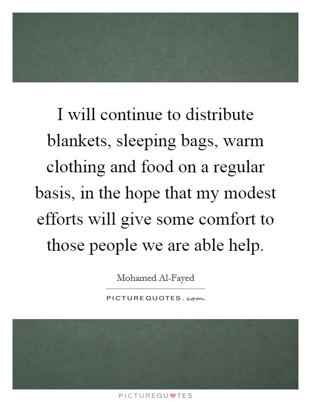 I will continue to distribute blankets, sleeping bags, warm clothing and food on a regular basis, in the hope that my modest efforts will give some comfort to those people we are able help Picture Quote #1