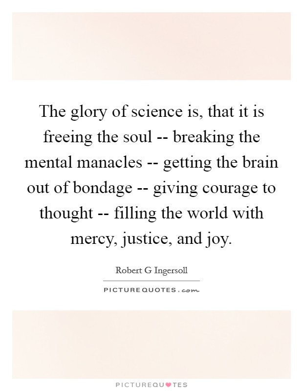 The glory of science is, that it is freeing the soul -- breaking the mental manacles -- getting the brain out of bondage -- giving courage to thought -- filling the world with mercy, justice, and joy. Picture Quote #1