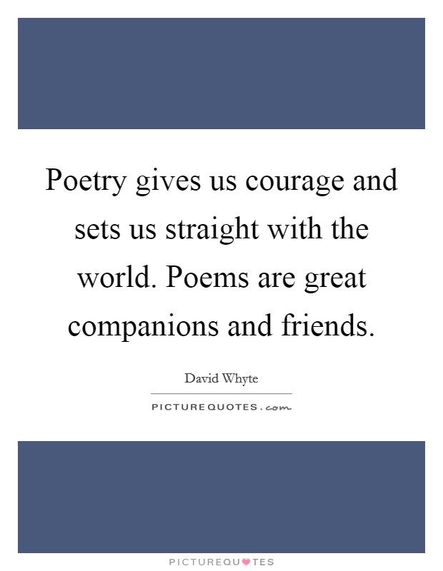 Poetry gives us courage and sets us straight with the world. Poems are great companions and friends Picture Quote #1