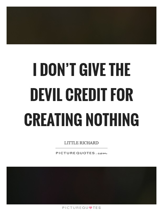 I don't give the devil credit for creating nothing Picture Quote #1