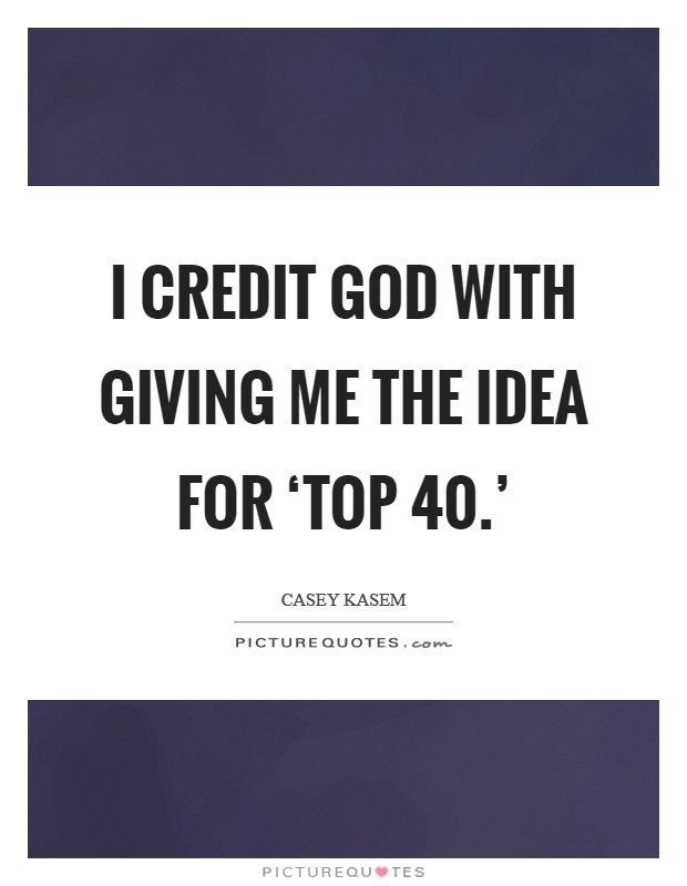 I credit God with giving me the idea for 'Top 40.' Picture Quote #1