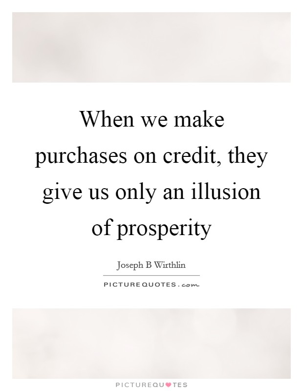 When we make purchases on credit, they give us only an illusion of prosperity Picture Quote #1