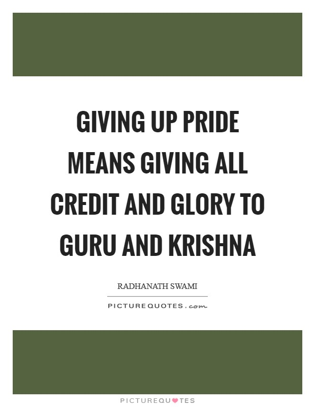 Giving up pride means giving all credit and glory to Guru and Krishna Picture Quote #1