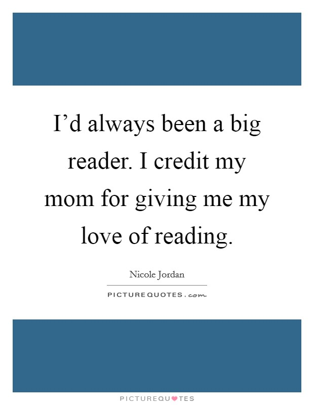 I'd always been a big reader. I credit my mom for giving me my love of reading Picture Quote #1