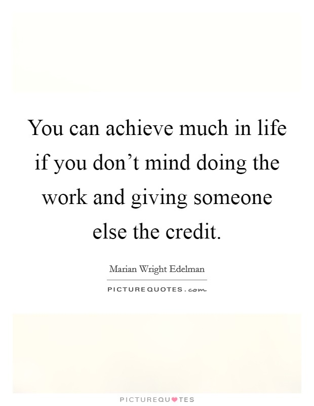 You can achieve much in life if you don't mind doing the work and giving someone else the credit Picture Quote #1