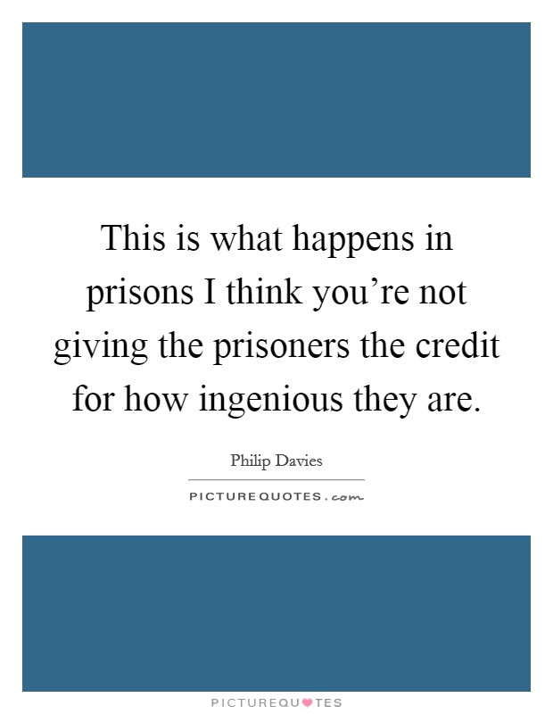 This is what happens in prisons I think you're not giving the prisoners the credit for how ingenious they are Picture Quote #1