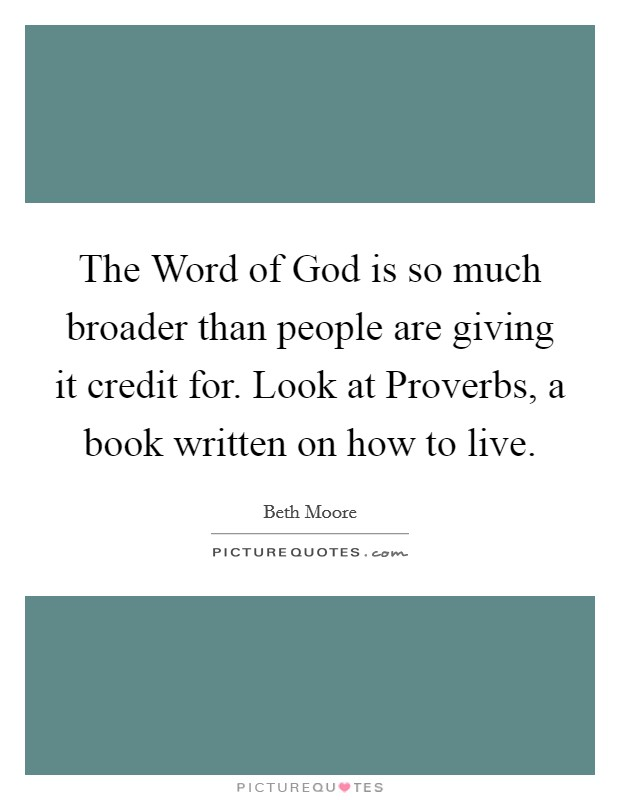 The Word of God is so much broader than people are giving it credit for. Look at Proverbs, a book written on how to live Picture Quote #1