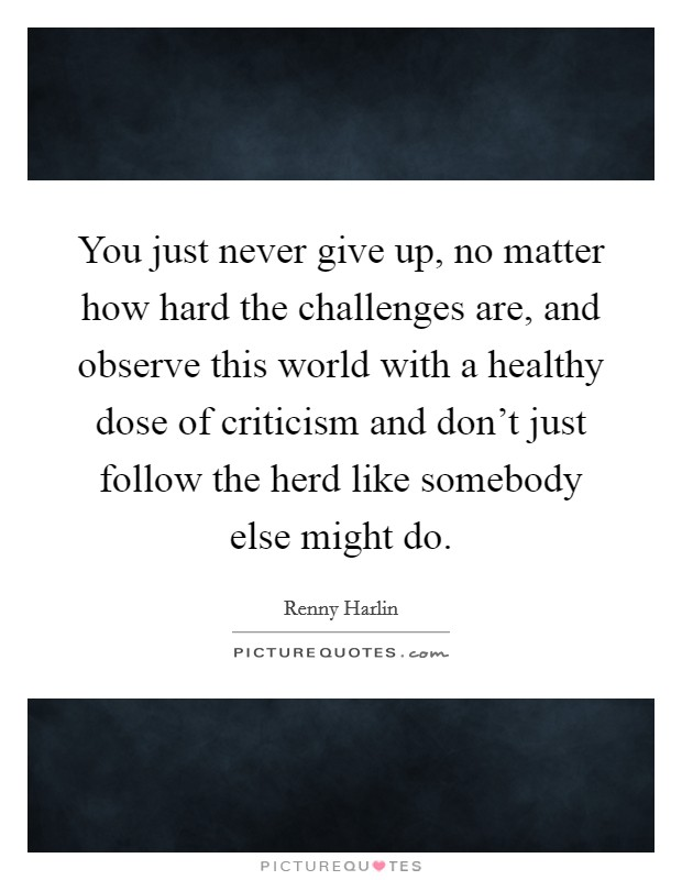 You just never give up, no matter how hard the challenges are, and observe this world with a healthy dose of criticism and don't just follow the herd like somebody else might do. Picture Quote #1