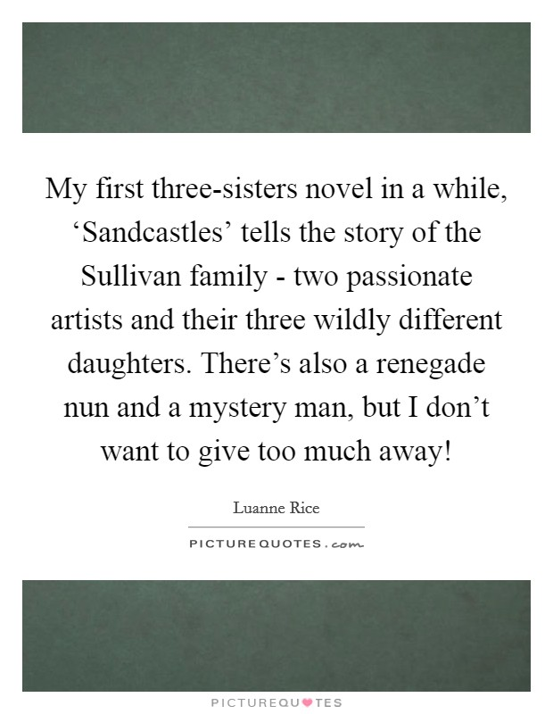 My first three-sisters novel in a while, 'Sandcastles' tells the story of the Sullivan family - two passionate artists and their three wildly different daughters. There's also a renegade nun and a mystery man, but I don't want to give too much away! Picture Quote #1