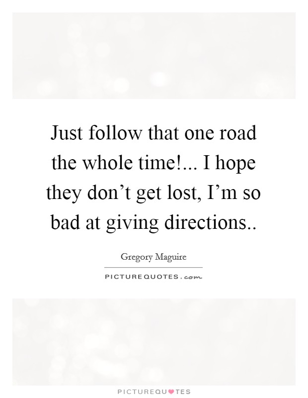 Just follow that one road the whole time!... I hope they don't get lost, I'm so bad at giving directions Picture Quote #1