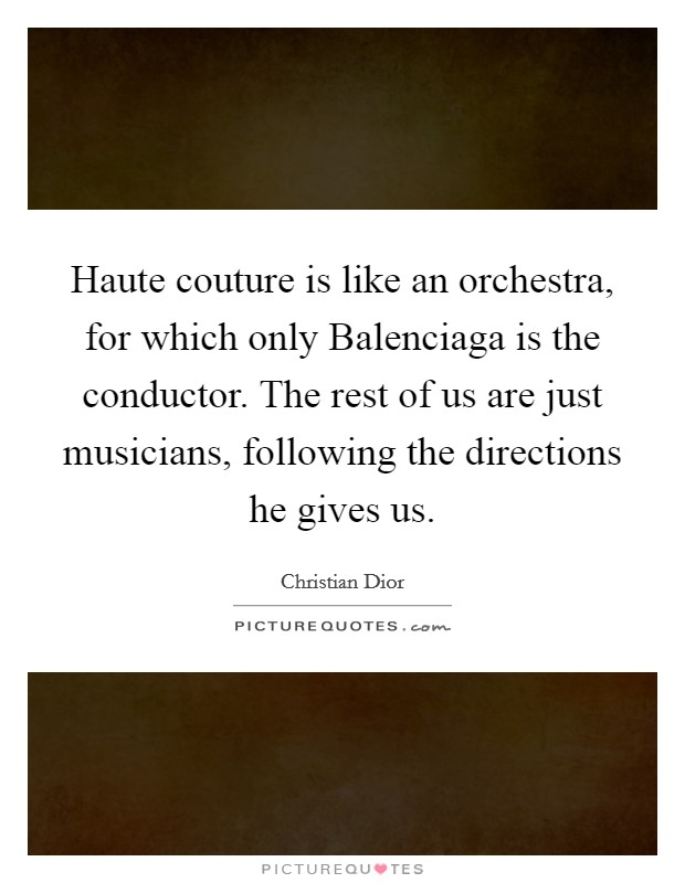 Haute couture is like an orchestra, for which only Balenciaga is the conductor. The rest of us are just musicians, following the directions he gives us. Picture Quote #1