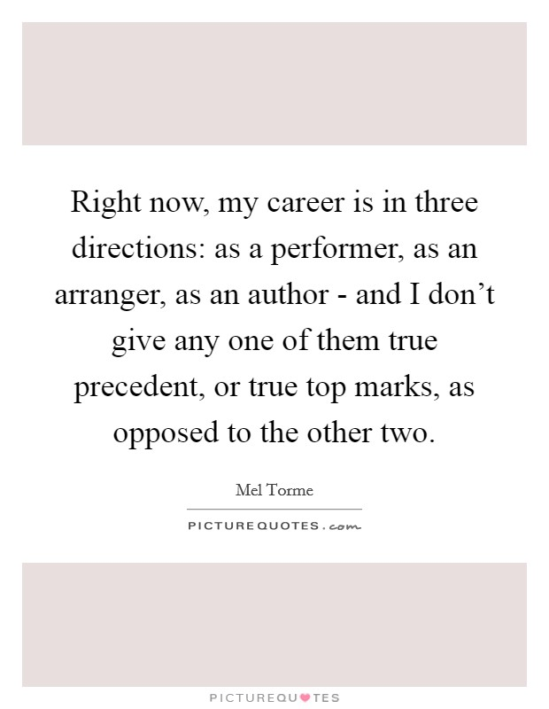 Right now, my career is in three directions: as a performer, as an arranger, as an author - and I don't give any one of them true precedent, or true top marks, as opposed to the other two Picture Quote #1