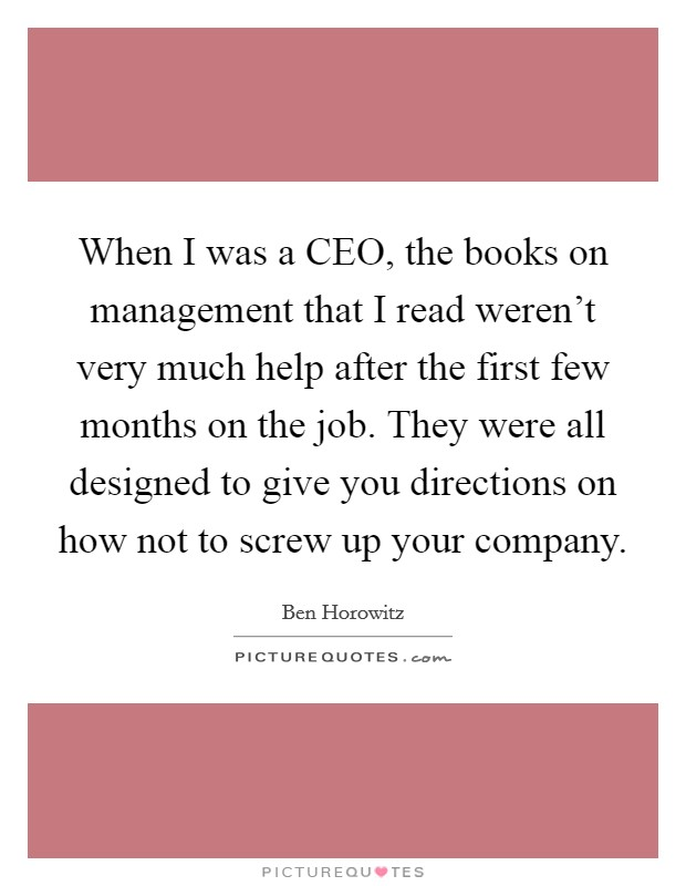 When I was a CEO, the books on management that I read weren't very much help after the first few months on the job. They were all designed to give you directions on how not to screw up your company Picture Quote #1