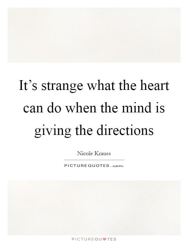 It's strange what the heart can do when the mind is giving the directions Picture Quote #1