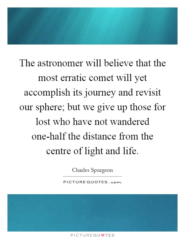 The astronomer will believe that the most erratic comet will yet accomplish its journey and revisit our sphere; but we give up those for lost who have not wandered one-half the distance from the centre of light and life Picture Quote #1