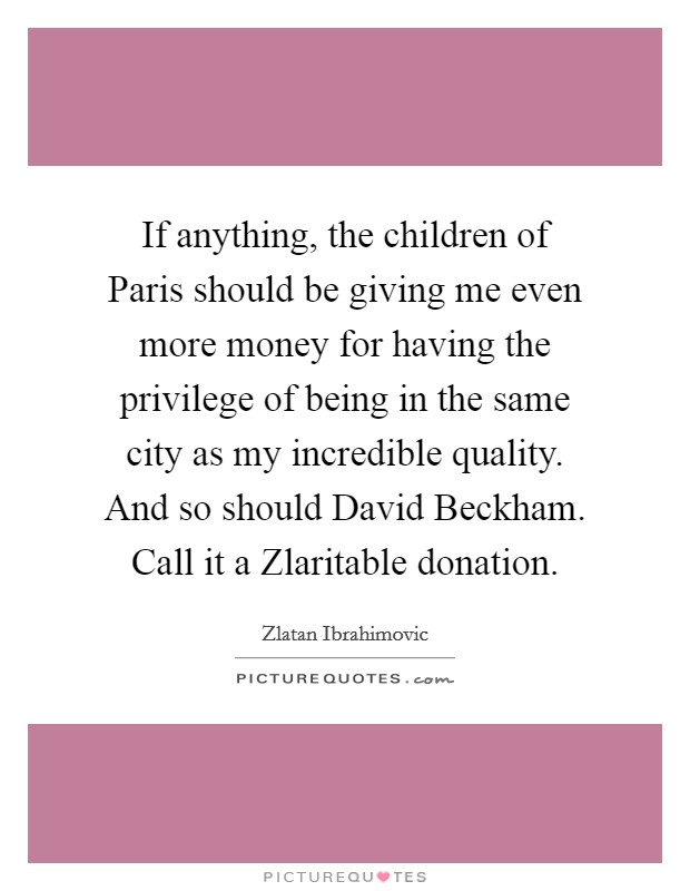 If anything, the children of Paris should be giving me even more money for having the privilege of being in the same city as my incredible quality. And so should David Beckham. Call it a Zlaritable donation Picture Quote #1
