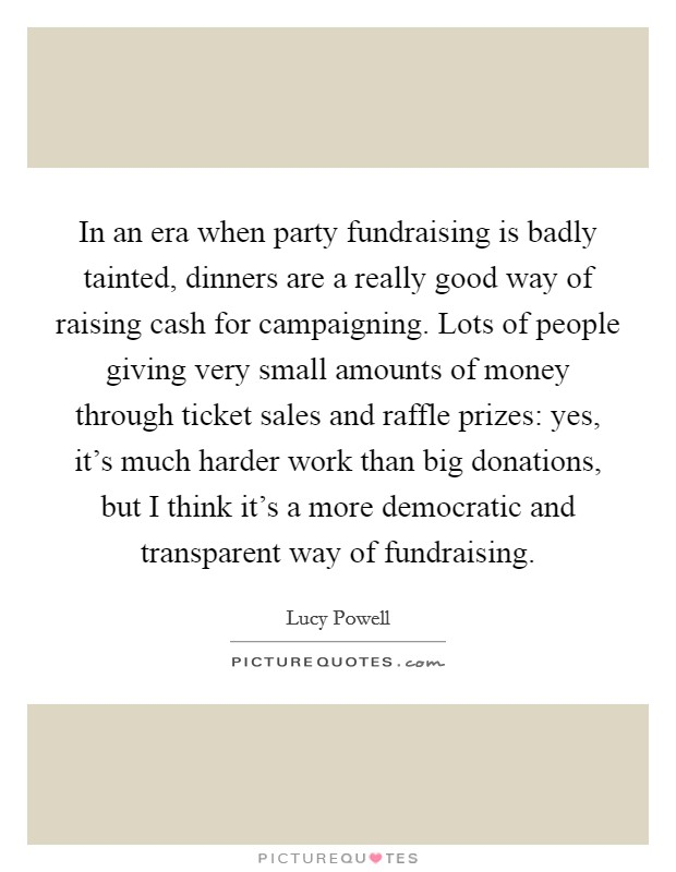 In an era when party fundraising is badly tainted, dinners are a really good way of raising cash for campaigning. Lots of people giving very small amounts of money through ticket sales and raffle prizes: yes, it's much harder work than big donations, but I think it's a more democratic and transparent way of fundraising Picture Quote #1