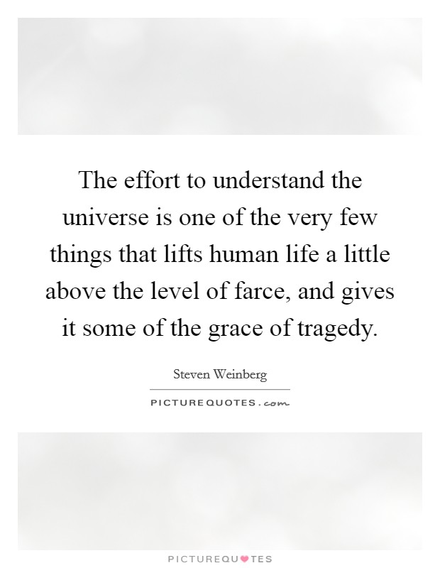 The effort to understand the universe is one of the very few things that lifts human life a little above the level of farce, and gives it some of the grace of tragedy Picture Quote #1