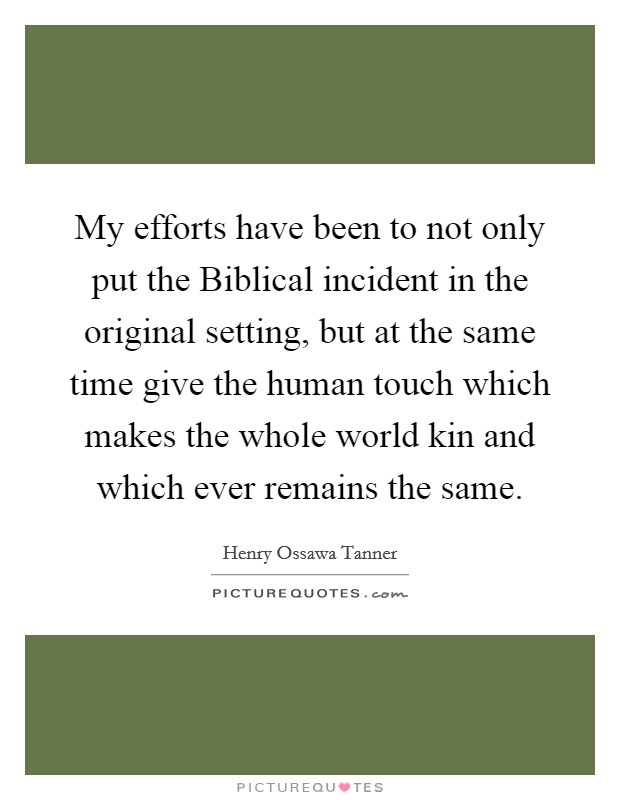 My efforts have been to not only put the Biblical incident in the original setting, but at the same time give the human touch which makes the whole world kin and which ever remains the same Picture Quote #1
