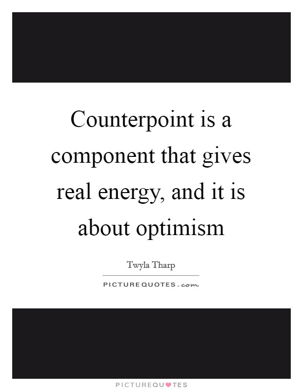 Counterpoint is a component that gives real energy, and it is about optimism Picture Quote #1