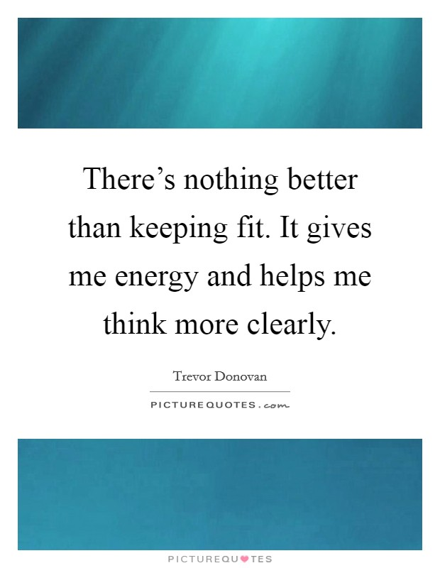 There's nothing better than keeping fit. It gives me energy and helps me think more clearly Picture Quote #1