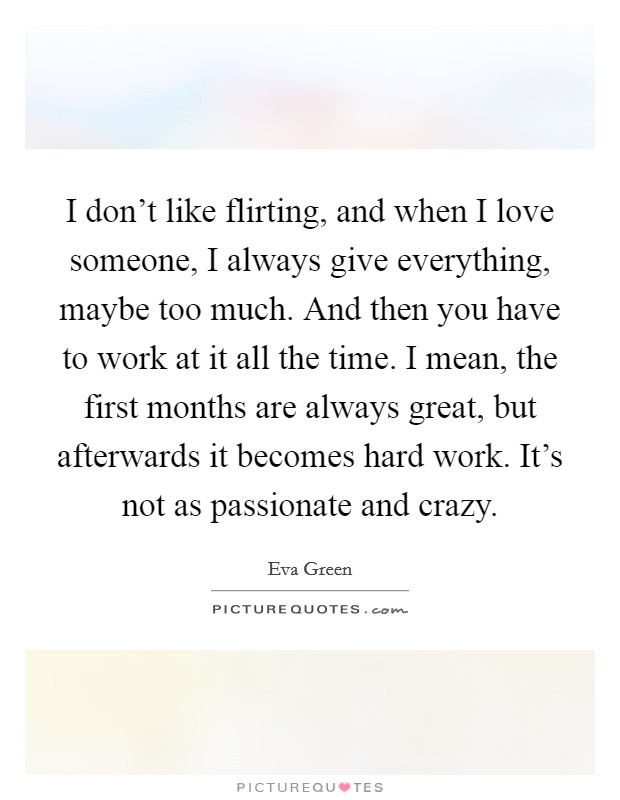 I don't like flirting, and when I love someone, I always give everything, maybe too much. And then you have to work at it all the time. I mean, the first months are always great, but afterwards it becomes hard work. It's not as passionate and crazy Picture Quote #1