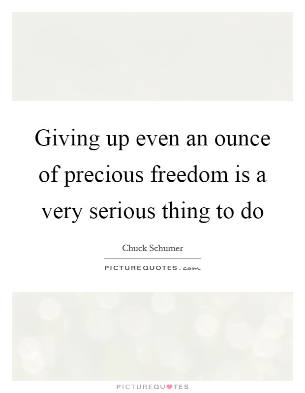 Giving up even an ounce of precious freedom is a very serious thing to do Picture Quote #1