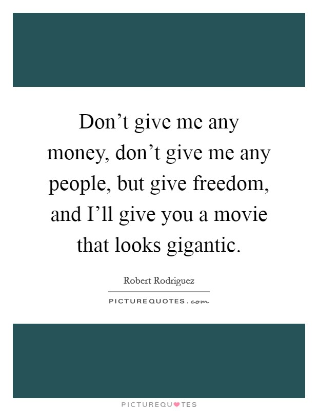 Don't give me any money, don't give me any people, but give freedom, and I'll give you a movie that looks gigantic Picture Quote #1