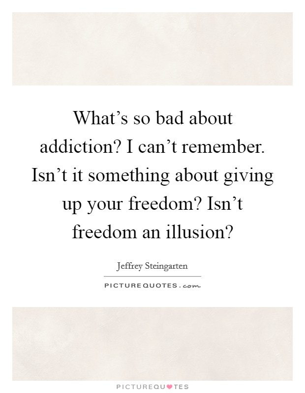 What's so bad about addiction? I can't remember. Isn't it something about giving up your freedom? Isn't freedom an illusion? Picture Quote #1