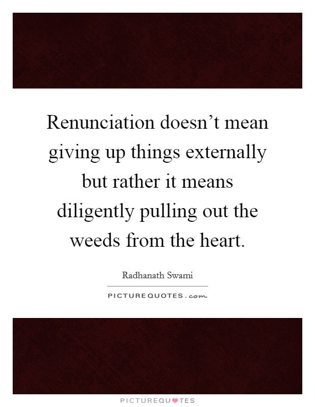 Renunciation doesn't mean giving up things externally but rather it means diligently pulling out the weeds from the heart Picture Quote #1