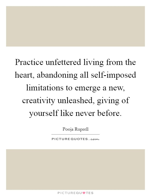 Practice unfettered living from the heart, abandoning all self-imposed limitations to emerge a new, creativity unleashed, giving of yourself like never before Picture Quote #1
