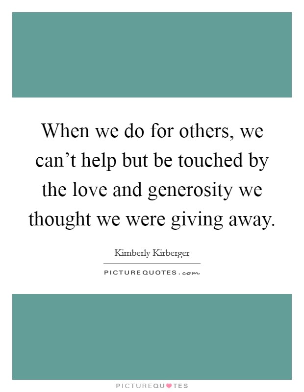 When we do for others, we can't help but be touched by the love and generosity we thought we were giving away Picture Quote #1