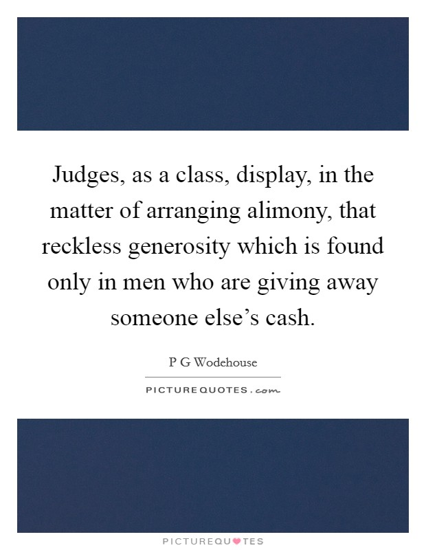 Judges, as a class, display, in the matter of arranging alimony, that reckless generosity which is found only in men who are giving away someone else's cash Picture Quote #1