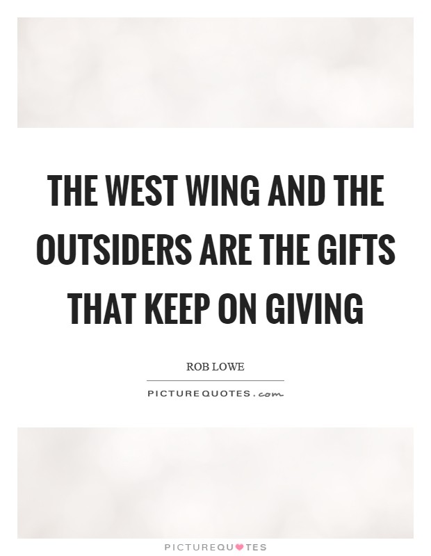 The West Wing and The Outsiders are the gifts that keep on giving Picture Quote #1